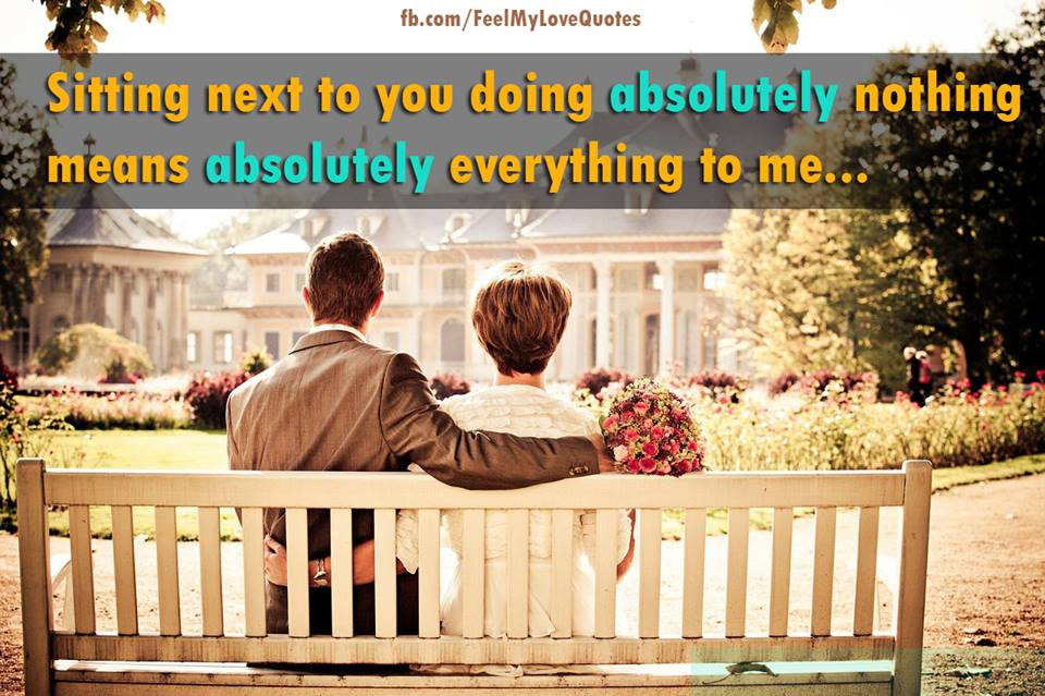 Sitting next to you doing absolutely nothing means absolutely everything to me...